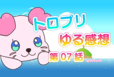 トロプリ 第7話 本編 ゆる感想