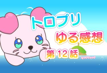 トロプリ 第12話 本編 ゆる感想
